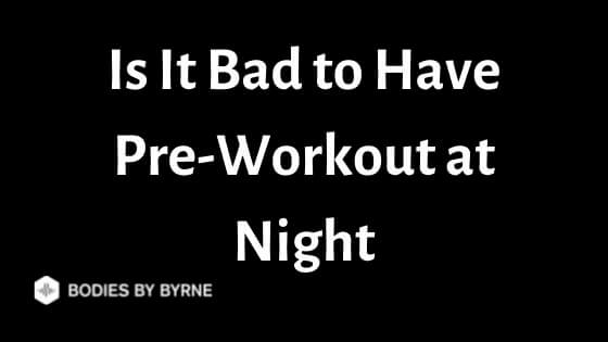 Is It Bad to Have Pre-Workout at Night
